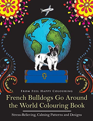 French Bulldogs Go Around the World Colouring Book: Stress-Relieving, Calming Patterns and Designs Volume 1: Frenchie Coloring Book