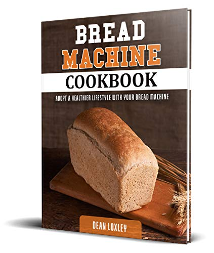Bread Machine Cookbook: Adopt a Healthier Lifestyle with Your Bread Machine ( Quick and Easy Recipes for Perfect Homemade Bread )