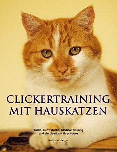 Clickertraining mit Hauskatzen: Tricks, Kunststücke, Medical Training und viel Spaß mit Ihrer Katze