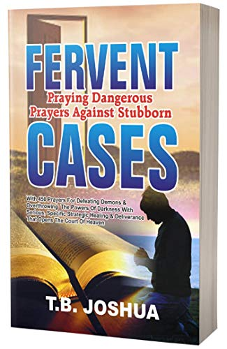 FERVENT! Praying Dangerous Prayers Against Stubborn CASES: With 450 Prayers For Defeating Demons & Overthrowing The Powers Of Darkness With Serious, Specific Strategic Healing & Deliverance That Open