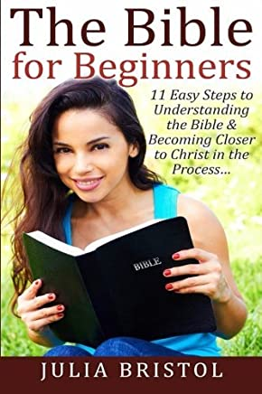 The Bible for Beginners: 11 Easy Steps to Understanding the Bible & Becoming Closer to Christ in the Process... (The Bible, Bible Study, Bible, Holy Bible) by Julia Bristol (2015-09-08)
