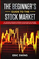 The Beginner's Guide to the Stock Market: All the rules, strategies, techniques, tips and tricks that you need to investing and trading with stocks, options, swing and day trading.