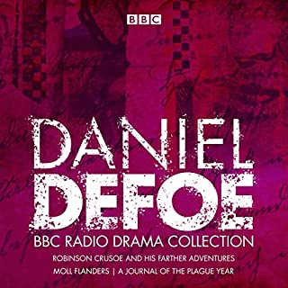 The Daniel Defoe BBC Radio Drama Collection     Robinson Crusoe, Moll Flanders & A Journal of the Plague Year              By:                                                                                                                                 Daniel Defoe,                                                                                        Philip Palmer                               Narrated by:                                                                                                                                 full cast,                                                                                        Jessica Hynes,                                                                                        Ben Miles,                   and others                 Length: 5 hrs and 52 mins     2 ratings     Overall 5.0