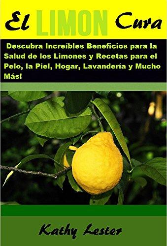 El Limón Cura: Descubra Increíbles Beneficios para la Salud de los Limones y Recetas para el Pelo, la Piel, Hogar, Lavandería y Mucho Más! (English Edition)