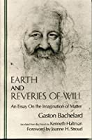 Earth and Reveries of Will: An Essay on the Imagination of Matter (Bachelard Translations Series)