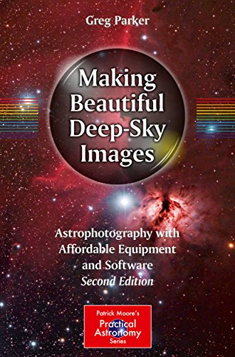 Making Beautiful DeepSky Images: Astrophotography with Affordable Equipment and Software The Patrick Moore Practical Astronomy Series