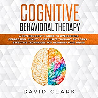Cognitive Behavioral Therapy: A Psychologist's Guide to Overcoming Depression, Anxiety & Intrusive Thought Patterns - Effective Techniques for Rewiring Your Brain cover art