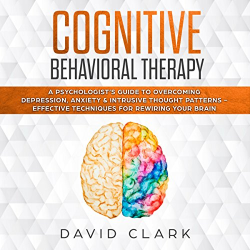 Cognitive Behavioral Therapy: A Psychologist's Guide to Overcoming Depression, Anxiety & Intrusive Thought Patterns - Effective Techniques for Rewiring Your Brain Titelbild