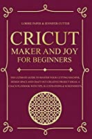 Cricut Maker And Joy For Beginners: The Ultimate Guide To Master Your Cutting Machine, Cricut Design Space and Craft Out Creative Project Ideas. A Coach Playbook With Tips, Illustration & Screenshots