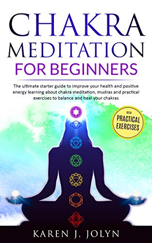 Chakra meditation for beginners: The ultimate starter guide to improve health and positive energy learning about chakra meditation, mudras and practical exercises to balance and heal your chakras
