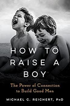 How To Raise A Boy: The Power of Connection to Build Good Men by [Michael  Reichert]