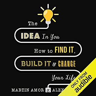 The Idea in You     How to Find It, Build It, and Change Your Life              By:                                                                                                                                 Martin Amor,                                                                                        Alex Pellew                               Narrated by:                                                                                                                                 Kris Dyer                      Length: 8 hrs and 14 mins     47 ratings     Overall 4.4