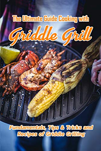 The Ultimate Guide Cooking with Griddle Grill: Fundamentals, Tips & Tricks and Recipes of Griddle Grilling: Outdoor Gas Griddle Grill Cookbook (English Edition)