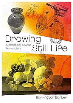 Drawing Still Life: A Practical Course for Artists by [Barrington Barber]