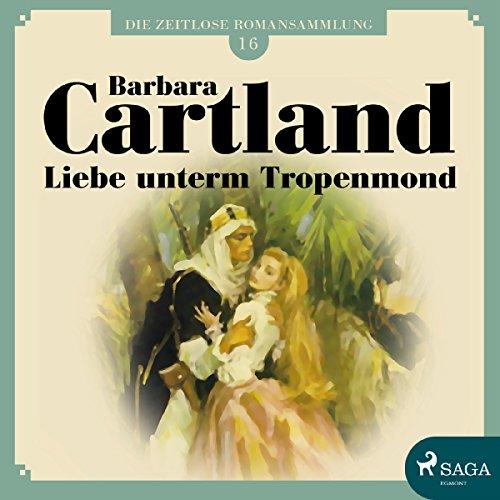 Liebe unterm Tropenmond (Die zeitlose Romansammlung von Barbara Cartland 16) Titelbild