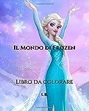 Il Mondo di Frozen: Libro da colorare - Frozen da colorare - Libro da colorare per bambini e chiunque ami il mondo di Frozen
