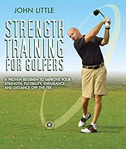 Strength Training for Golfers: A Proven Regimen to Improve Your Strength, Flexibility, Endurance, and Distance Off the Tee by [John Little]