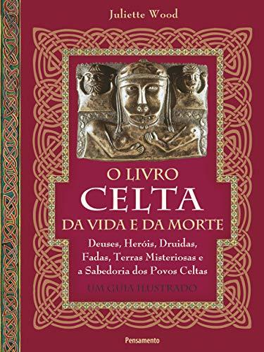 O livro celta da vida e da morte: Deuses, heróis, druidas, fadas, terras misteriosas e a sabedoria dos povos celtas