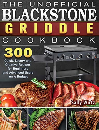 The Unofficial Blackstone Griddle Cookbook: 300 Quick, Savory and Creative Recipes for Beginners and Advanced Users on A Budget