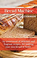 Bread Machine Cookbook: An assortment of delicious and fragrant recipes, for making your own bread at home