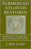 Submerged Atlantis Restored: Or Rin-Ga'-Se Nud Si-I-Kel'ze (Links and Cycles) (Classic Reprint) (English Edition)