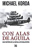 Con alas de águila: Una historia de la batalla de Inglaterra (Siglo XXI de España General)