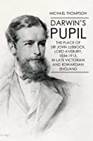 Darwin's Pupil: The Place of Sir John Lubbock, Lord Avebury, 1834-1913: In Late Victorian and Edwardian England