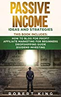Passive Income Ideas and Strategies: This book includes: How to Blog for Profit - Affiliate Marketing for Beginners - Dropshipping Guide - Dividend Investing