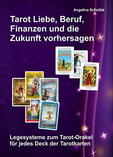 Tarot Liebe, Beruf, Finanzen und die Zukunft vorhersagen: Legesysteme zum Tarot-Orakel für jedes Deck der Tarotkarten