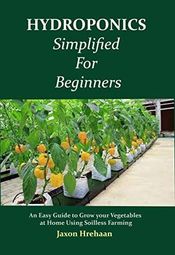 Hydroponics Simplified For Beginners: An Easy Guide to Grow your Vegetables at Home Using Soilless Farming by [Jaxon Hrehaan ]