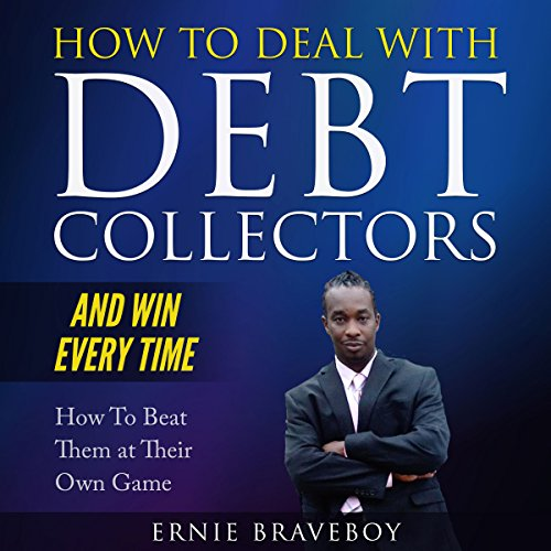 How to Deal with Debt Collectors and Win Every Time How to Beat Them at Their Own Game: Your Number One Guide to Beating Debt Collectors audiobook cover art