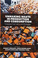 Unmaking Waste in Production and Consumption: Towards the Circular Economy