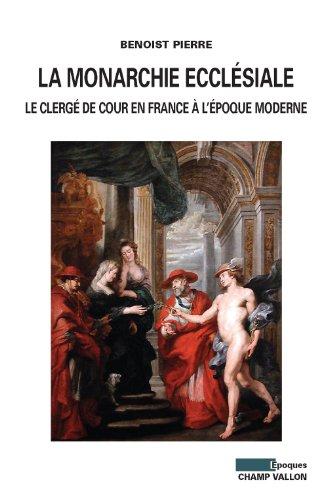 La monarchie ecclésiale : Le clergé de cour en France à l'époque moderne