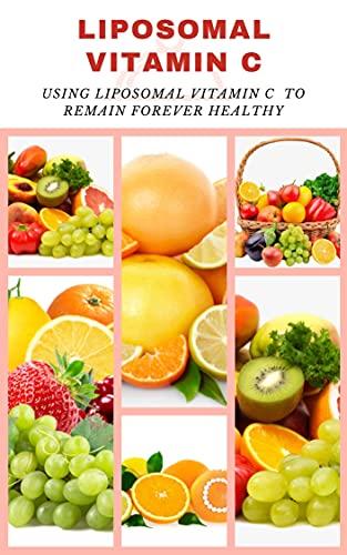 LIPOSOMAL VITAMIN C: Using Liposomal Vitamin C to Remain Forever Healthy (English Edition)