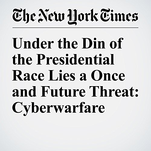 Under the Din of the Presidential Race Lies a Once and Future Threat: Cyberwarfare cover art