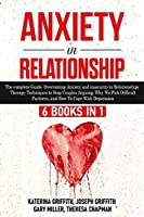 Anxiety in Relationship: 6 Books in 1: The complete Guide: Overcoming Anxiety, insecurity in Relationships, Therapy Techniques to Stop Couples Arguing, Why We Pick Difficult Partners, and How To Cope With Depression