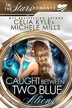 Caught Between Two Blue Aliens: An In the Stars Scifi Alien Romance by [Celia Kyle, Michele Mills]