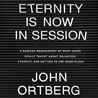 Eternity Is Now in Session     A Radical Rediscovery of What Jesus Really Taught About Salvation, Eternity, and Getting to the Good Place              By:                                                                                                                                 John Ortberg                               Narrated by:                                                                                                                                 Dean Gallagher                      Length: 4 hrs and 49 mins     36 ratings     Overall 4.8