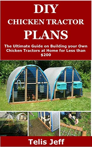DIY CHICKEN TRACTOR PLANS: The Ultimate Guide on Building your Own Chicken Tractors at Home for Less than…