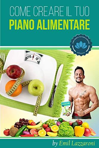 Come Creare il tuo Piano Alimentare: Scopri le basi della nutrizione, Come mangiare meglio e in maniera Sana ed Efficace