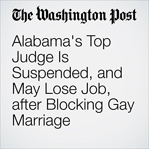 Alabama's Top Judge Is Suspended, and May Lose Job, after Blocking Gay Marriage cover art