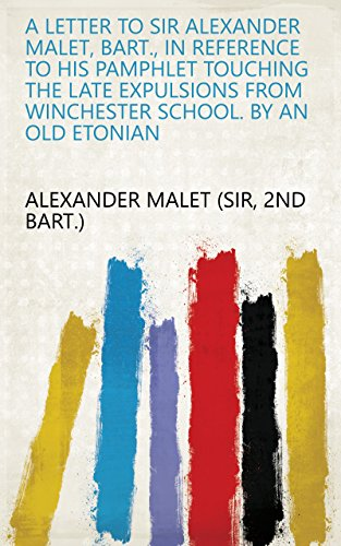 A letter to sir Alexander Malet, bart., in reference to his pamphlet touching the late expulsions from Winchester school. By an old Etonian (English Edition)