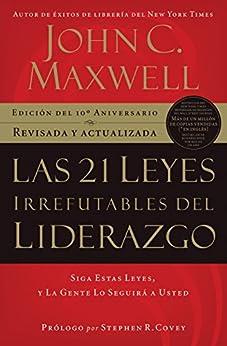 Las 21 Leyes Irrefutables del liderazgo: Siga estas leyes, y la gente lo seguirá a usted (Spanish Edition) by [John C. Maxwell]