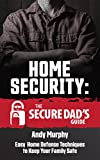 Home Security: The Secure Dad's Guide: Easy Home Defense Techniques to Keep Your
