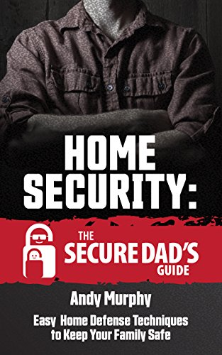 Home Security: The Secure Dad's Guide: Easy Home Defense Techniques to...