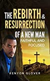 The Rebirth & Resurrection of a New Man: Faithful and Focused