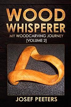 Wood Whisperer: My Woodcarving Journey (Volume 2) by [Josef Peeters]