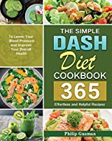 The Simple Dash Diet Cookbook: 365 Effortless and Helpful Recipes to Lower Your Blood Pressure and Improve Your Overall Health