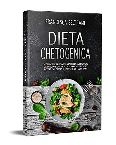 DIETA CHETOGENICA; Scopri come bruciare i grassi senza smettere di mangiare grazie alle 75 appetitose cheto ricette e al diario alimentare di 4 settimane