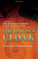 The Baron's Cloak: A History of the Russian Empire in War and Revolution